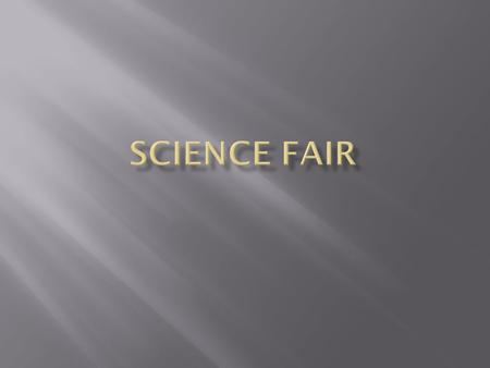  Each student is required to participate in the Science Fair this school year.  You may work in groups of no more than 3 students in your group.  A.
