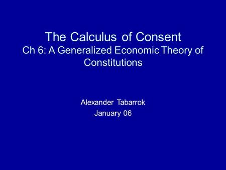 The Calculus of Consent Ch 6: A Generalized Economic Theory of Constitutions Alexander Tabarrok January 06.