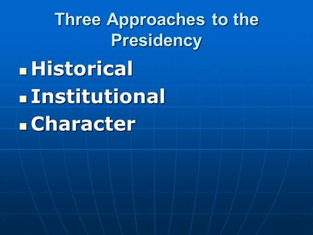 Three Approaches to the Presidency Historical Historical Institutional Institutional Character Character.