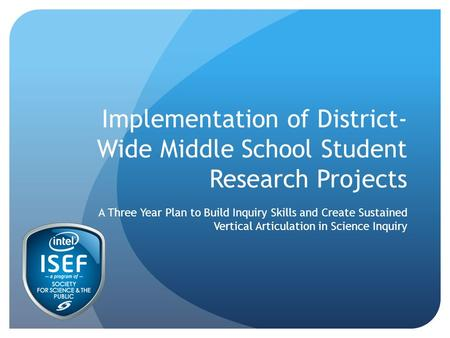 Implementation of District- Wide Middle School Student Research Projects A Three Year Plan to Build Inquiry Skills and Create Sustained Vertical Articulation.