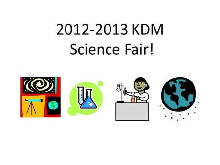 2012-2013 KDM Science Fair!. Elementary Science Fair Anyone in 4 th and 5 th grade can participate! KDM Fair: January 24, 2013.