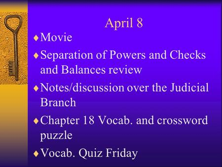 April 8  Movie  Separation of Powers and Checks and Balances review  Notes/discussion over the Judicial Branch  Chapter 18 Vocab. and crossword puzzle.