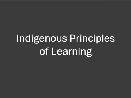 Indigenous Principles of Learning.  Learning ultimately supports the well-being of the self, the family, the community, the land, the spirits, and the.