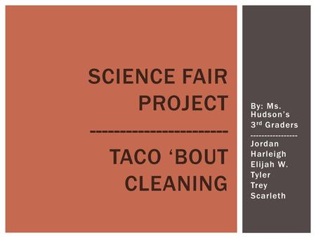 By: Ms. Hudson's 3 rd Graders ----------------- Jordan Harleigh Elijah W. Tyler Trey Scarleth SCIENCE FAIR PROJECT ----------------------- TACO 'BOUT CLEANING.
