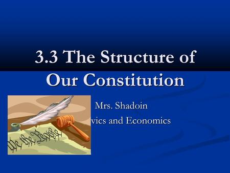 3.3 The Structure of Our Constitution Mrs. Shadoin Mrs. Shadoin Civics and Economics.