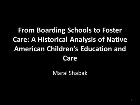 From Boarding Schools to Foster Care: A Historical Analysis of Native American Children's Education and Care Maral Shabak 1.