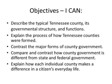 Objectives – I CAN: Describe the typical Tennessee county, its governmental structure, and functions. Explain the process of how Tennessee counties were.