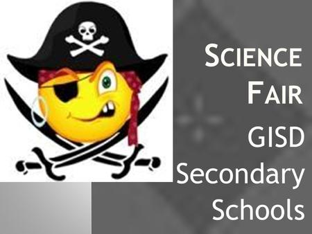S CIENCE F AIR GISD Secondary Schools. W HAT ? The science fair is a way for you to demonstrate your scientific knowledge. This year the projects will.