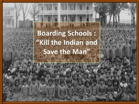 "Boarding Schools : ""Kill the Indian and Save the Man"""