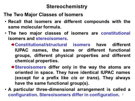 1 Stereochemistry Recall that isomers are different compounds with the same molecular formula. The two major classes of isomers are constitutional isomers.