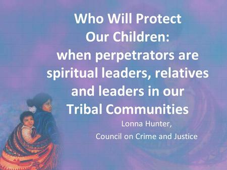 Who Will Protect Our Children: when perpetrators are spiritual leaders, relatives and leaders in our Tribal Communities Lonna Hunter, Council on Crime.