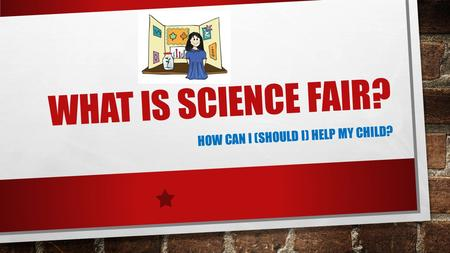 WHAT IS SCIENCE FAIR? HOW CAN I (SHOULD I) HELP MY CHILD?