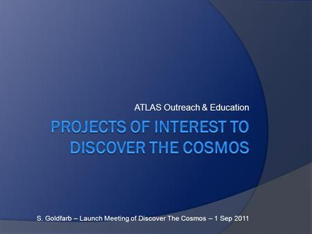 ATLAS Outreach & Education S. Goldfarb – Launch Meeting of Discover The Cosmos – 1 Sep 2011.