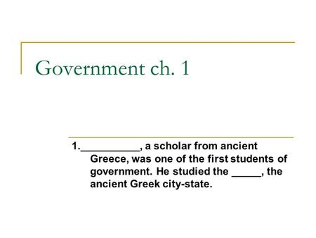 Government ch. 1 1.__________, a scholar from ancient Greece, was one of the first students of government. He studied the _____, the ancient Greek city-state.