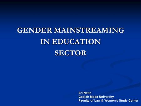 GENDER MAINSTREAMING IN EDUCATION SECTOR Sri Natin Gadjah Mada University Faculty of Law & Women's Study Center.