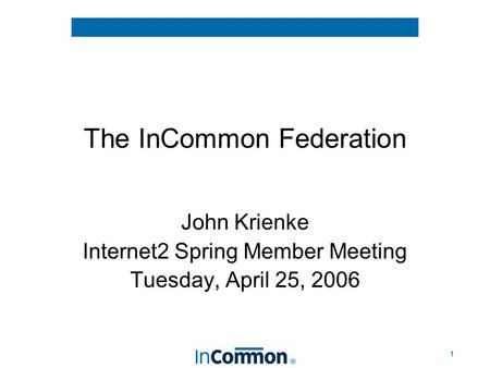 1 The InCommon Federation John Krienke Internet2 Spring Member Meeting Tuesday, April 25, 2006.