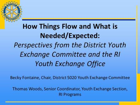 How Things Flow and What is Needed/Expected: Perspectives from the District Youth Exchange Committee and the RI Youth Exchange Office Becky Fontaine, Chair,