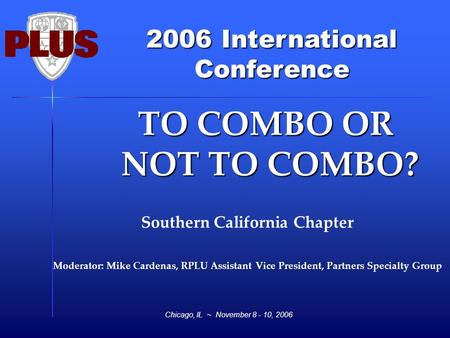 2006 International Conference Chicago, IL ~ November 8 - 10, 2006 TO COMBO OR NOT TO COMBO? TO COMBO OR NOT TO COMBO? Southern California Chapter Moderator: