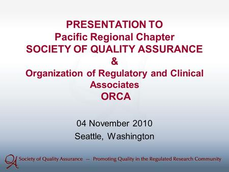 PRESENTATION TO Pacific Regional Chapter SOCIETY OF QUALITY ASSURANCE & Organization of Regulatory and Clinical Associates ORCA 04 November 2010 Seattle,
