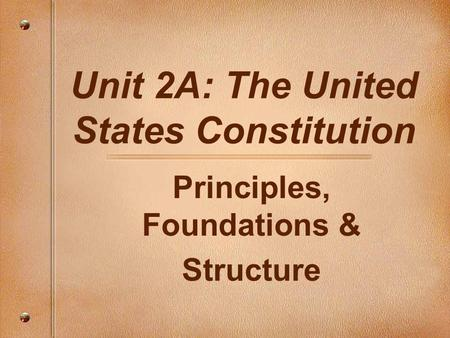 Unit 2A: The United States Constitution Principles, Foundations & Structure.