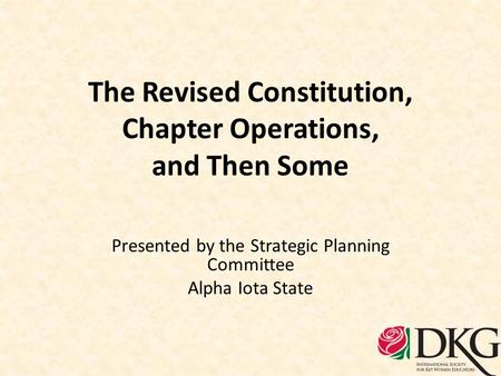 The Revised Constitution, Chapter Operations, and Then Some Presented by the Strategic Planning Committee Alpha Iota State.