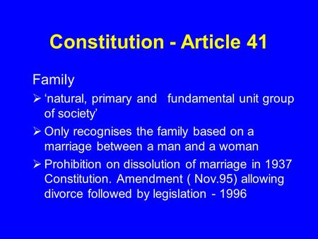 Constitution - Article 41 Family  'natural, primary and fundamental unit group of society'  Only recognises the family based on a marriage between a.