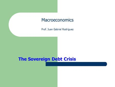 Macroeconomics Prof. Juan Gabriel Rodríguez The Sovereign Debt Crisis.