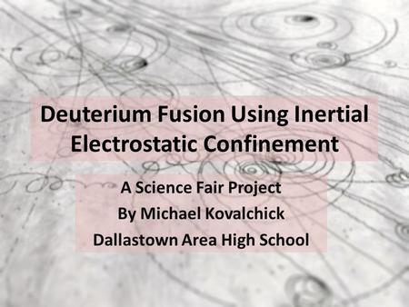 Deuterium Fusion Using Inertial Electrostatic Confinement A Science Fair Project By Michael Kovalchick Dallastown Area High School.