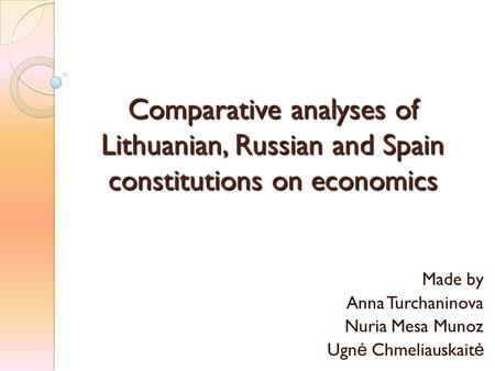 Comparative analyses of Lithuanian, Russian and Spain constitutions on economics Made by Anna Turchaninova Nuria Mesa Munoz Ugn ė Chmeliauskait ė.