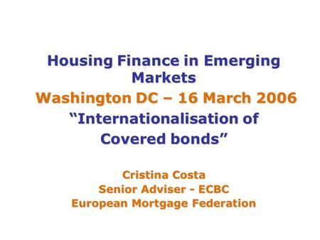 "Housing Finance in Emerging Markets Washington DC – 16 March 2006 Washington DC – 16 March 2006 ""Internationalisation of Covered bonds"" Cristina Costa."