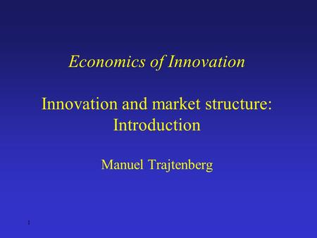 1 Economics of Innovation Innovation and market structure: Introduction Manuel Trajtenberg.