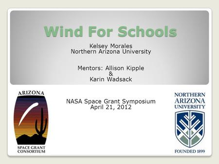 Wind For Schools Kelsey Morales Northern Arizona University Mentors: Allison Kipple & Karin Wadsack NASA Space Grant Symposium April 21, 2012.