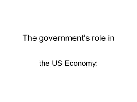 The government's role in the US Economy:. Economic Functions of Government Providing a Legal Structure –Enforcing laws and contracts Maintaining Competition.
