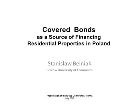 Stanislaw Belniak Cracow University of Economics Covered Bonds as a Source of Financing Residential Properties in Poland Presentation at the ERES Conference,