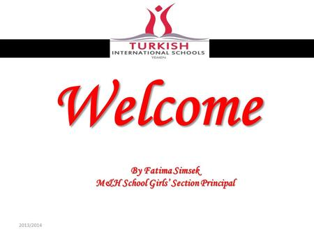 Welcome By Fatima Simsek M&H School Girls' Section Principal 2013/2014.