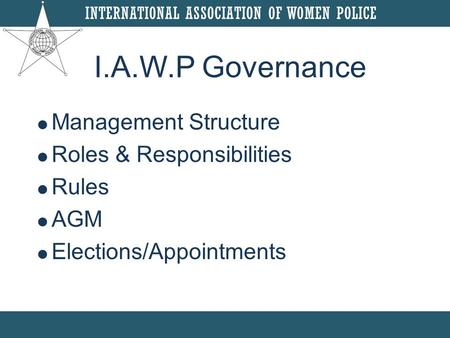  Management Structure  Roles & Responsibilities  Rules  AGM  Elections/Appointments I.A.W.P Governance.