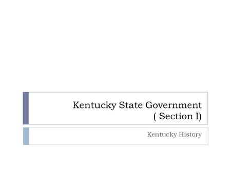 Kentucky State Government ( Section I) Kentucky History.