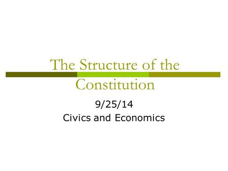 The Structure of the Constitution 9/25/14 Civics and Economics.