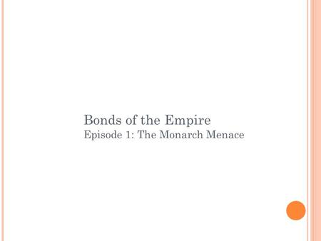 Bonds of the Empire Episode 1: The Monarch Menace.