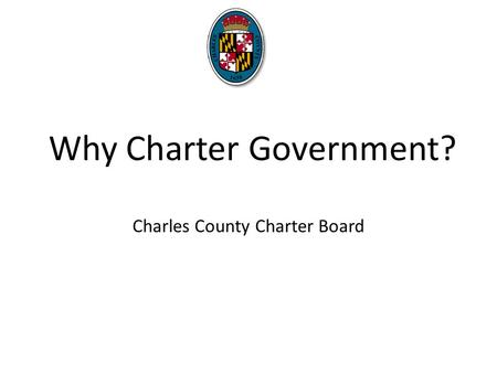 Why Charter Government? Charles County Charter Board.