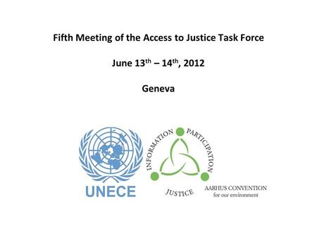 Fifth Meeting of the Access to Justice Task Force June 13 th – 14 th, 2012 Geneva.