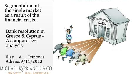 Ilias A. Tsintavis Athens, 9/11/2013 Bank resolution in Greece & Cyprus – A comparative analysis Segmentation of the single market as a result of the financial.