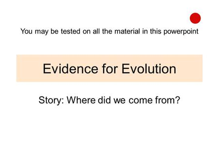 Evidence for Evolution Story: Where did we come from? You may be tested on all the material in this powerpoint.