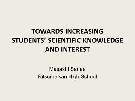 TOWARDS INCREASING STUDENTS' SCIENTIFIC KNOWLEDGE AND INTEREST Masashi Sanae Ritsumeikan High School.