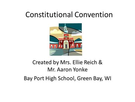 Constitutional Convention Created by Mrs. Ellie Reich & Mr. Aaron Yonke Bay Port High School, Green Bay, WI.