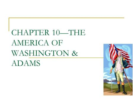 CHAPTER 10—THE AMERICA OF WASHINGTON & ADAMS. THE AMERICAN SCENE -90% RURAL -95% LIVE EAST OF APPALACHIA NEW STATES—TENN, KENTUCKY, OHIO AND VERMONT.