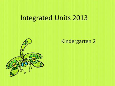 Integrated Units 2013 Kindergarten 2. UNIT 1: MY SCHOOL In this unit, students will learn about/how to: Names of teachers and peers Layout of classroom.