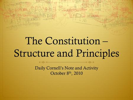The Constitution – Structure and Principles Daily Cornell's Note and Activity October 8 th, 2010.
