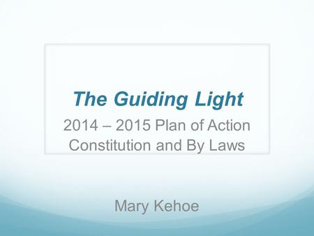 The Guiding Light 2014 – 2015 Plan of Action Constitution and By Laws Mary Kehoe.
