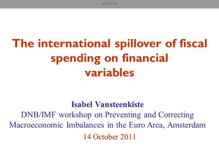 The international spillover of fiscal spending on financial variables Isabel Vansteenkiste DNB/IMF workshop on Preventing and Correcting Macroeconomic.